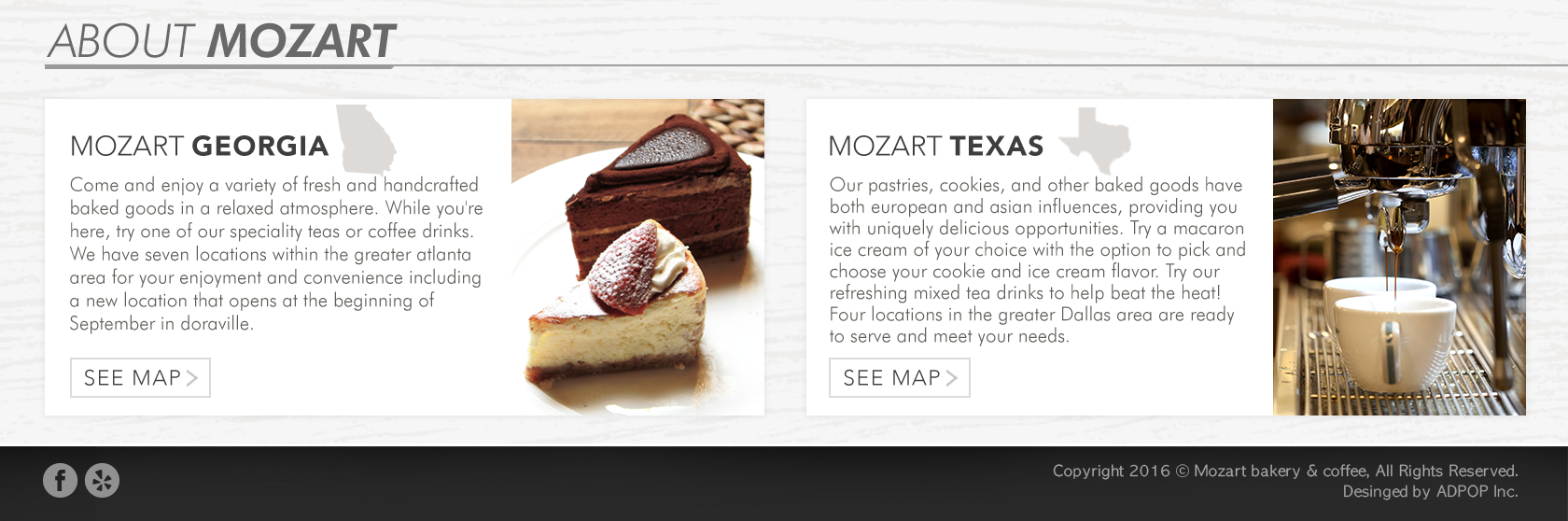 About Mozart -       Mozart Georgia - Come and enjoy a variety of fresh and handcrafted baked goods in a relaxed atmosphere. While you're here, try one of our speciality teas or coffee drinks.       We have seven locations within the greater atlanta area for your enjoyment and covenience including a new location that opens at the beginning of September in doraville.        Mozrt Texas - Our pastries, cookies and other baked goods have both european and asian influences, providing you with uniquely delicious opportunities.       Try our refreshing mixed tea drinks to help beat the heat! Four locations in the greater Dallas area are ready to serve and meet your needs.        Copyright 2016 Mozart Bakery and Coffee, All Rights Reserved. Designed by AdPop Inc.